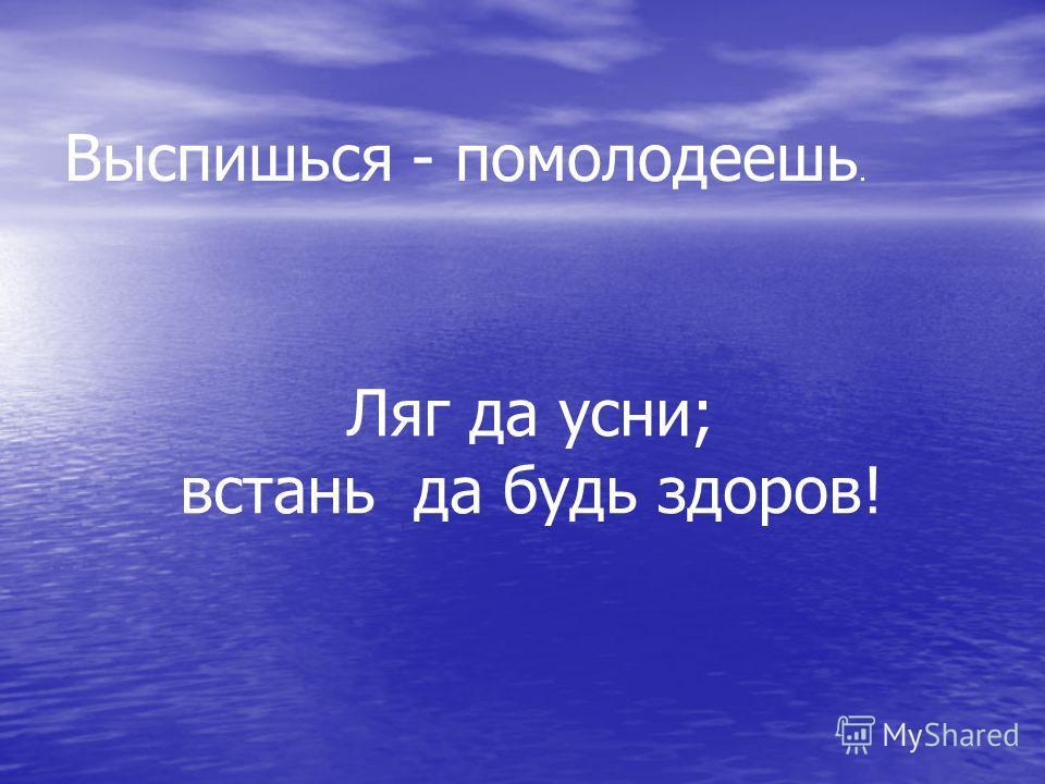 Выспишься - помолодеешь. Ляг да усни; встань да будь здоров!