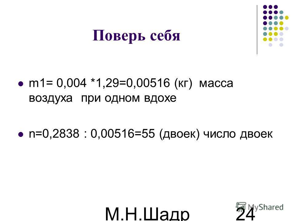 М.Н.Шадр ина 24 Поверь себя m1= 0,004 *1,29=0,00516 (кг) масса воздуха при одном вдохе n=0,2838 : 0,00516=55 (двоек) число двоек