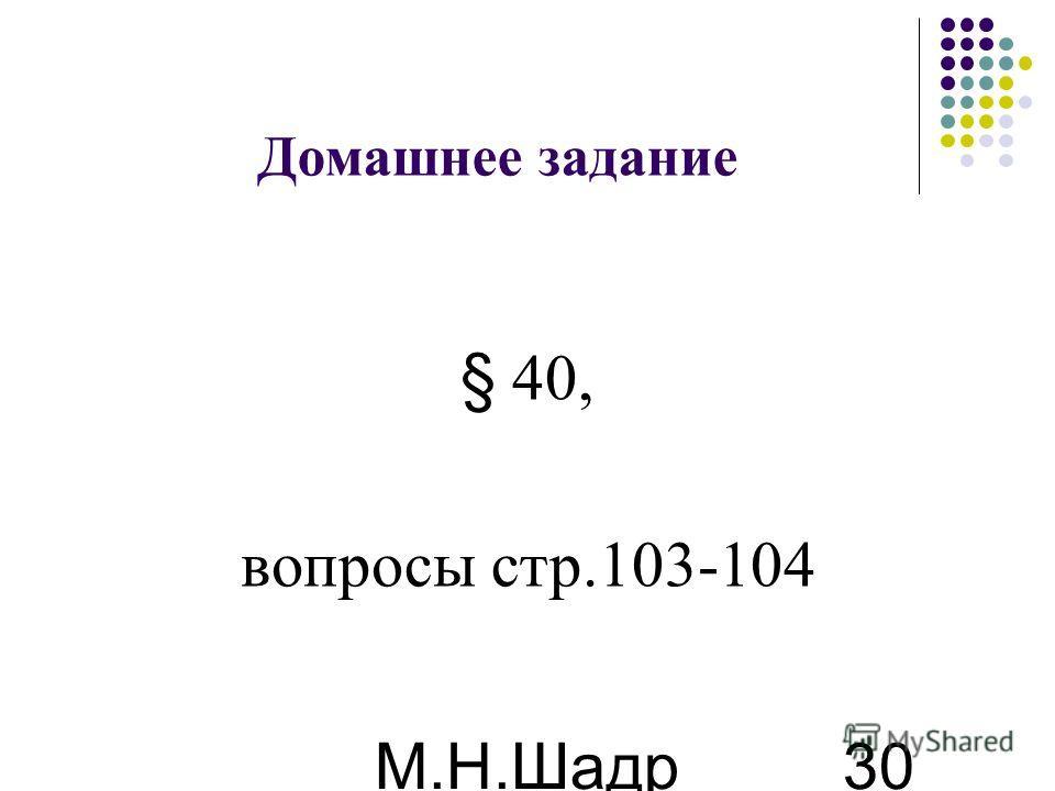 М.Н.Шадр ина 30 Домашнее задание § 40, вопросы стр.103-104
