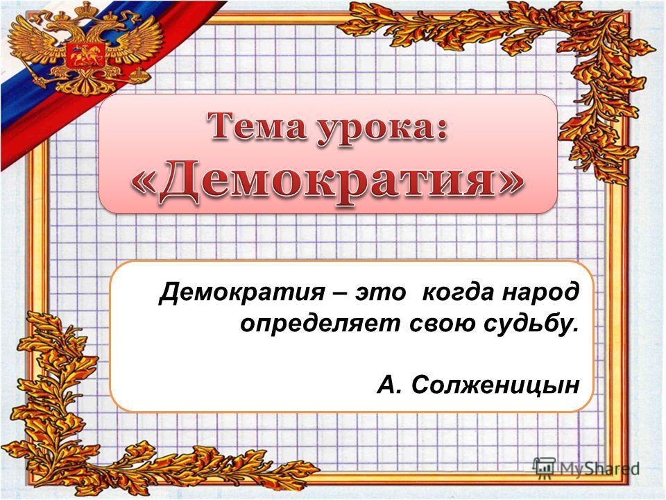 Демократия – это когда народ определяет свою судьбу. А. Солженицын
