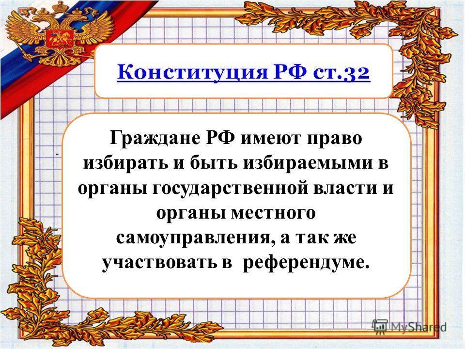 - Граждане РФ имеют право избирать и быть избираемыми в органы государственной власти и органы местного самоуправления, а так же участвовать в референдуме.