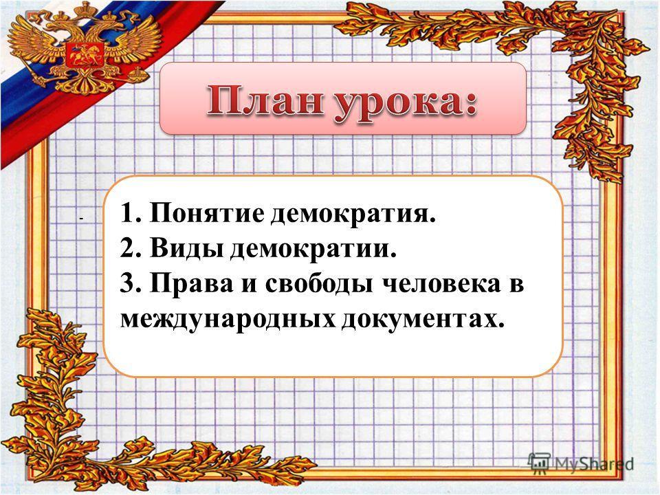1. Понятие демократия. 2. Виды демократии. 3. Права и свободы человека в международных документах. -