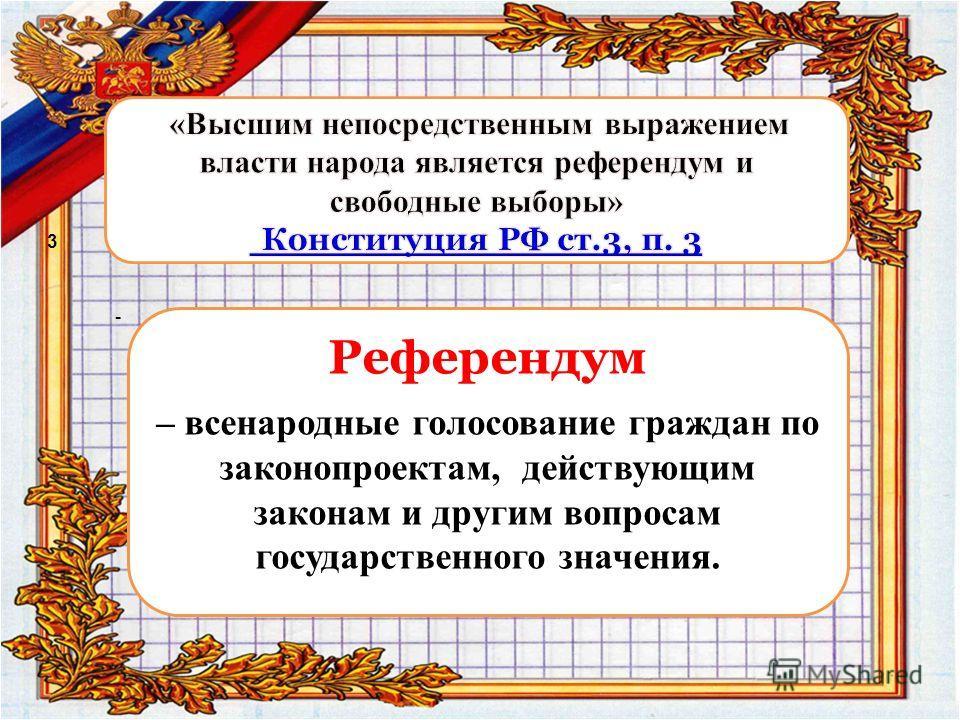 - Референдум – всенародные голосование граждан по законопроектам, действующим законам и другим вопросам государственного значения. 3