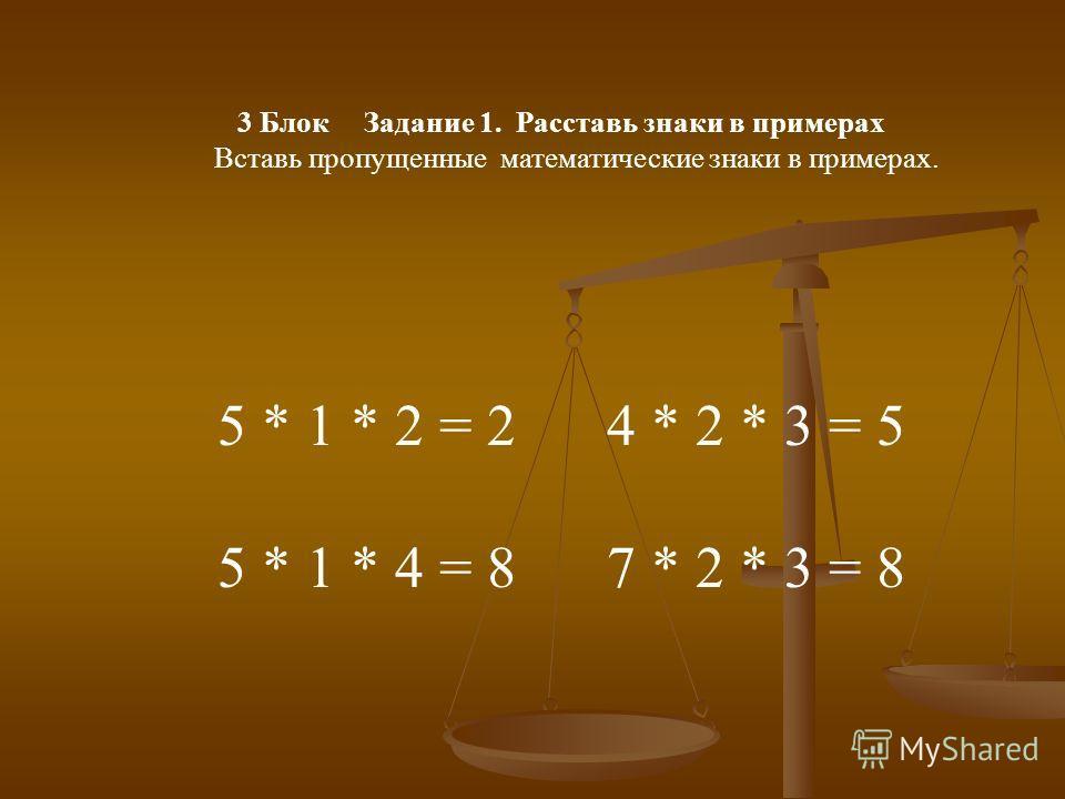 3 Блок Задание 1. Расставь знаки в примерах Вставь пропущенные математические знаки в примерах. 5 * 1 * 2 = 2 4 * 2 * 3 = 5 5 * 1 * 4 = 8 7 * 2 * 3 = 8