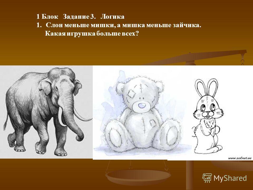 1 Блок Задание 3. Логика 1.Слон меньше мишки, а мишка меньше зайчика. Какая игрушка больше всех?