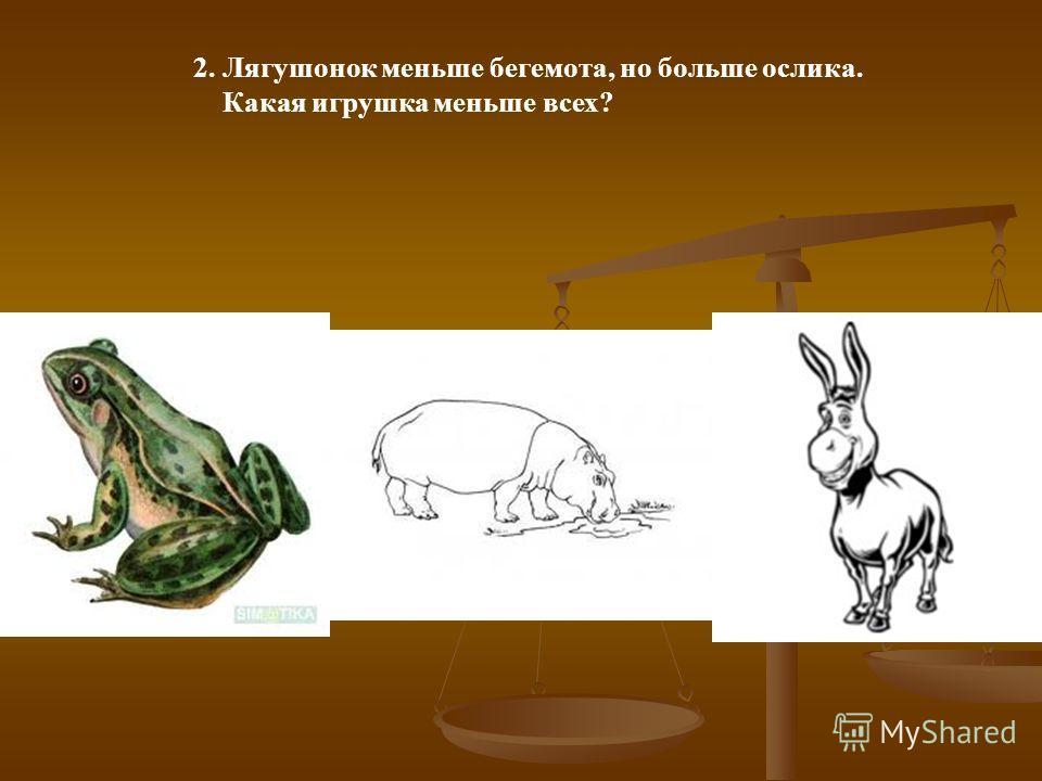 2. Лягушонок меньше бегемота, но больше ослика. Какая игрушка меньше всех?