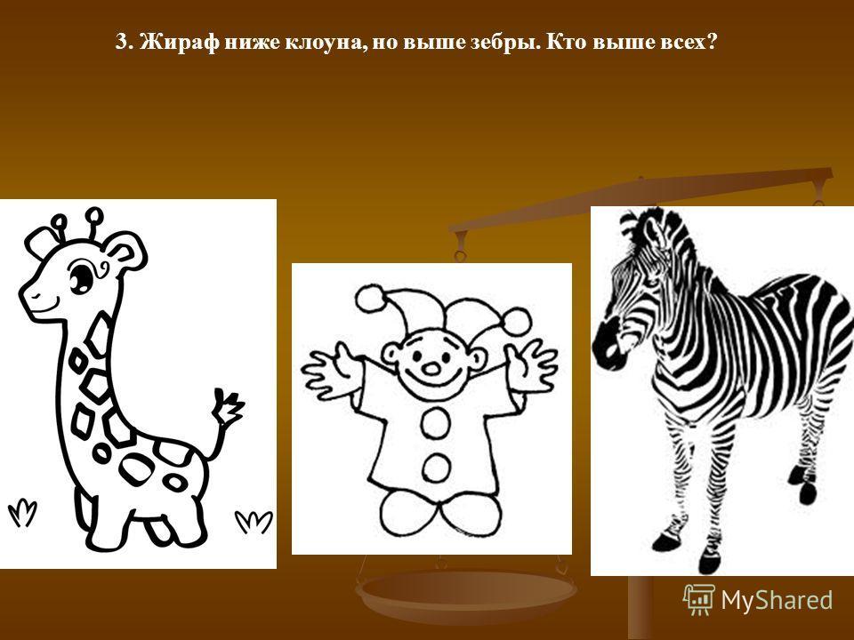 3. Жираф ниже клоуна, но выше зебры. Кто выше всех?