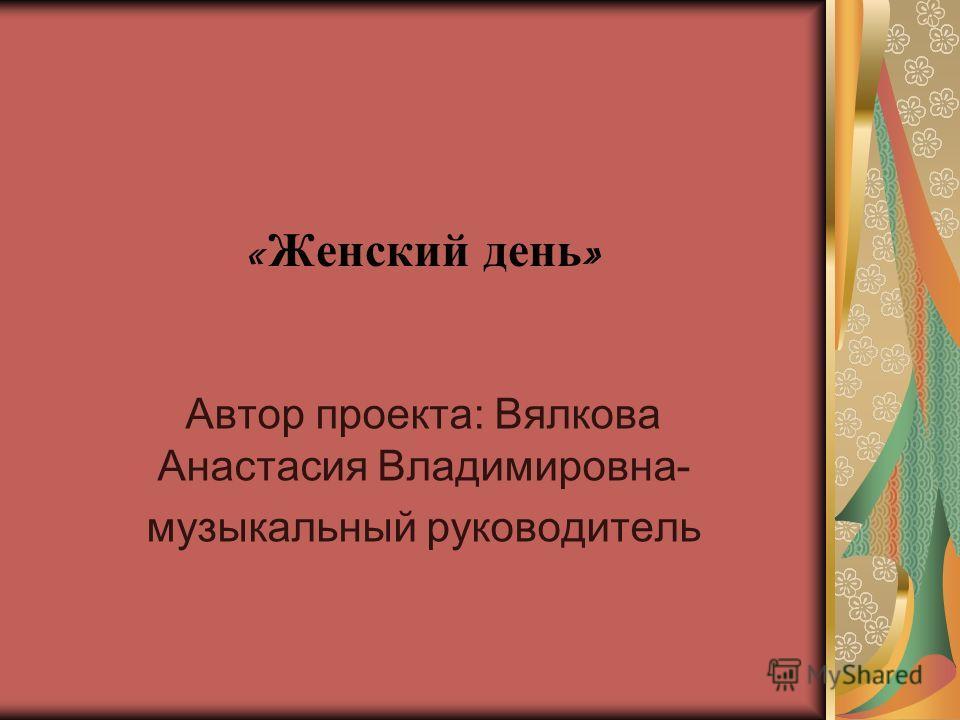 « Женский день » Автор проекта: Вялкова Анастасия Владимировна- музыкальный руководитель