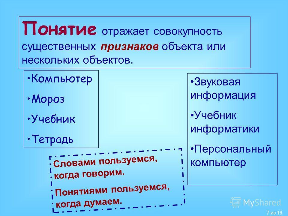 7 из 16 Понятие отражает совокупность существенных признаков объекта или нескольких объектов. Компьютер Мороз Учебник Тетрадь Звуковая информация Учебник информатики Персональный компьютер Словами пользуемся, когда говорим. Понятиями пользуемся, когд