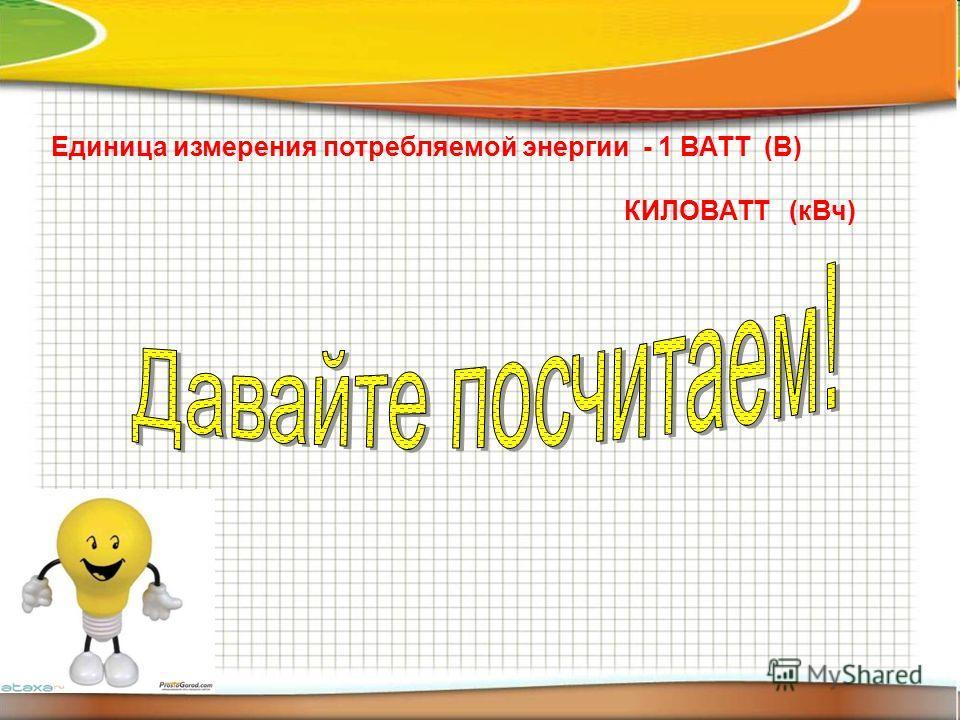 Единица измерения потребляемой энергии - 1 ВАТТ (В) КИЛОВАТТ (кВч)