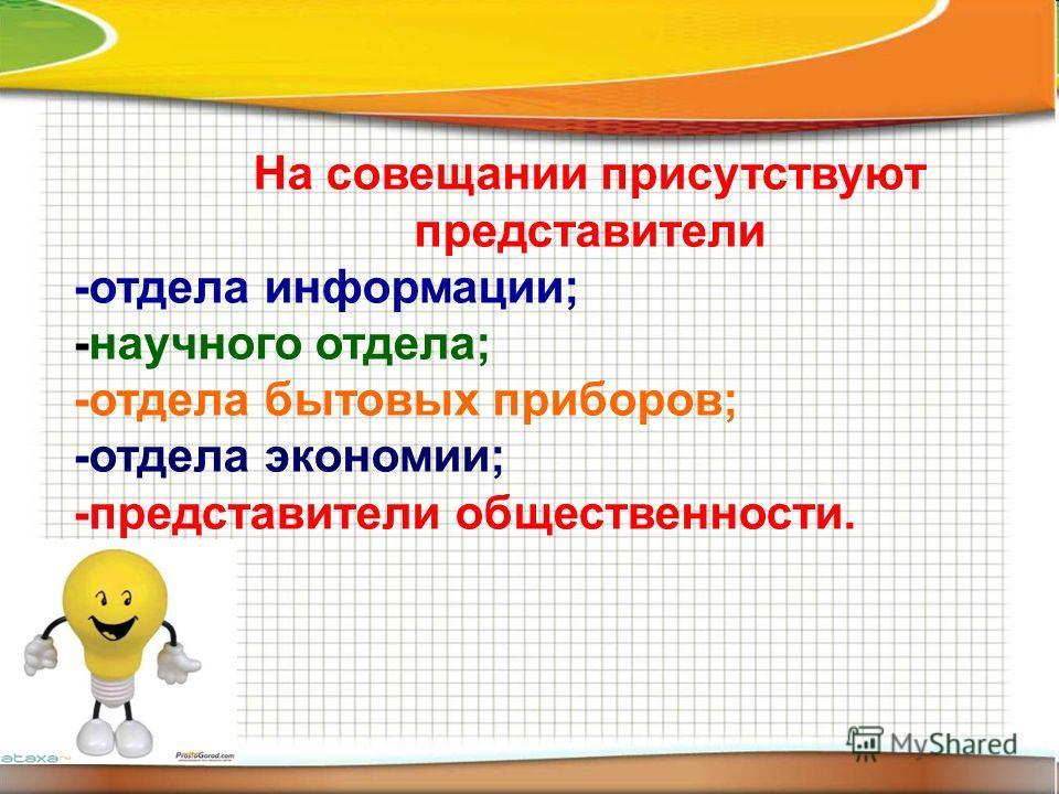 На совещании присутствуют представители -отдела информации; -научного отдела; -отдела бытовых приборов; -отдела экономии; -представители общественности.