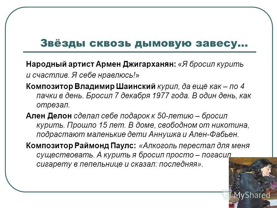 Звёзды сквозь дымовую завесу… Народный артист Армен Джигарханян: «Я бросил курить и счастлив. Я себе нравлюсь!» Композитор Владимир Шаинский курил, да ещё как – по 4 пачки в день. Бросил 7 декабря 1977 года. В один день, как отрезал. Ален Делон сдела