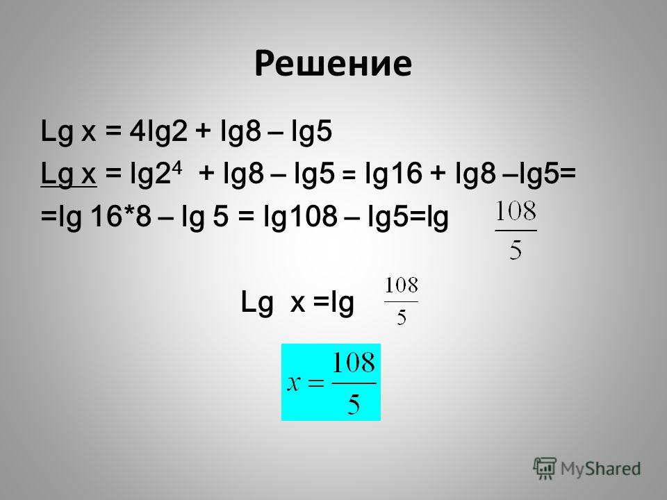 Решение Lg x = 4lg2 + lg8 – lg5 Lg x = lg2 4 + lg8 – lg5 = lg16 + lg8 –lg5= =lg 16*8 – lg 5 = lg108 – lg5=lg Lg x =lg
