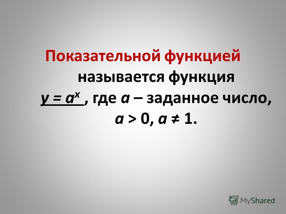 Показательной функцией называется функция у = а x, где а – заданное число, а ˃ 0, а 1.