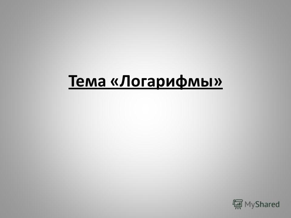 Тема «Логарифмы»