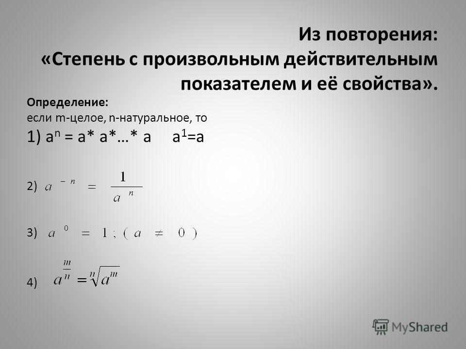 Из повторения: «Степень с произвольным действительным показателем и её свойства». Определение: если m-целое, n-натуральное, то 1) a n = a* a*…* a a 1 =a 2) 3) 4)