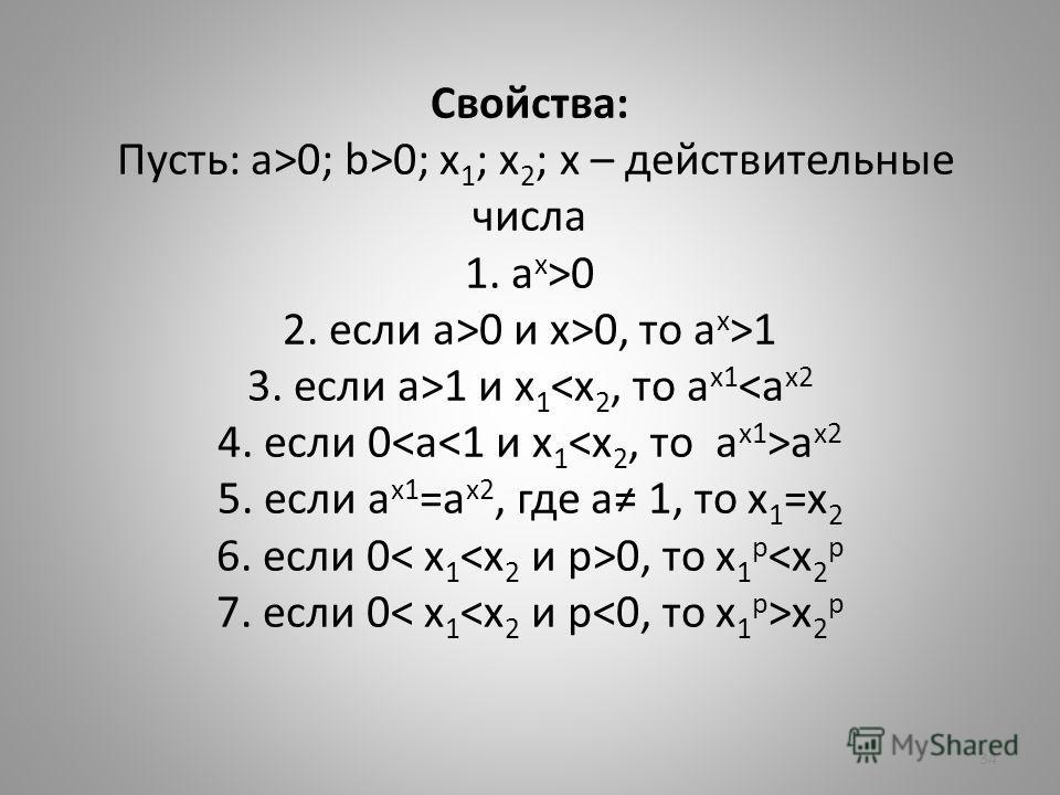 Свойства: Пусть: a>0; b>0; x 1 ; x 2 ; x – действительные числа 1. a x >0 2. если a>0 и x>0, то a x >1 3. если a>1 и x 1 a x2 5. если a x1 =a x2, где a 1, то x 1 =x 2 6. если 0 0, то x 1 p x 2 p 34