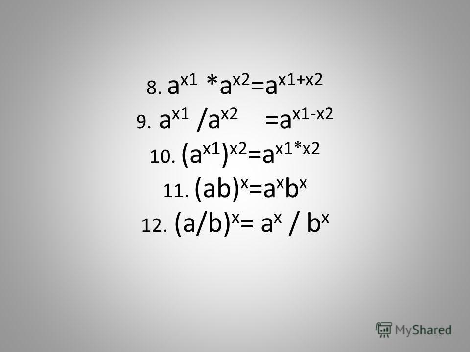 8. a x1 *a x2 =a x1+x2 9. a x1 /a x2 =a x1-x2 10. (a x1 ) x2 =a x1*x2 11. (ab) x =a x b x 12. (a/b) x = a x / b x 35