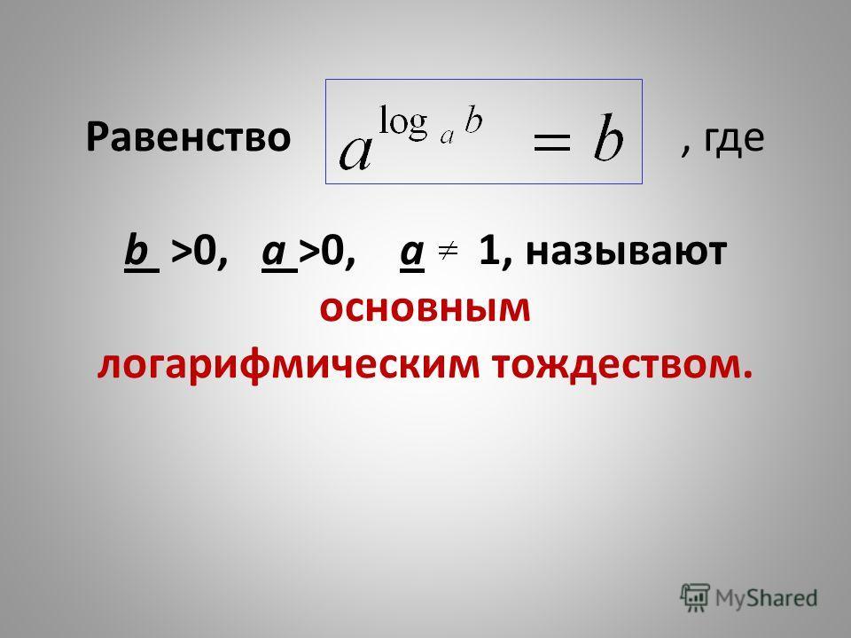 Равенство, где b >0, a >0, a 1, называют основным логарифмическим тождеством.