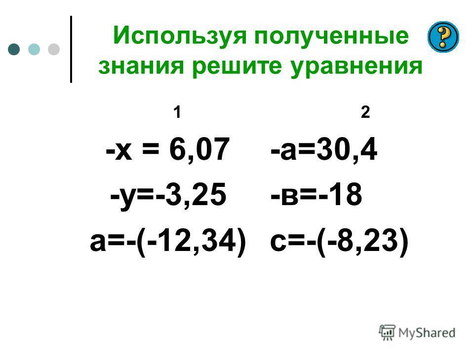 Используя полученные знания решите уравнения 1 -х = 6,07 -у=-3,25 а=-(-12,34) 2 -а=30,4 -в=-18 с=-(-8,23)