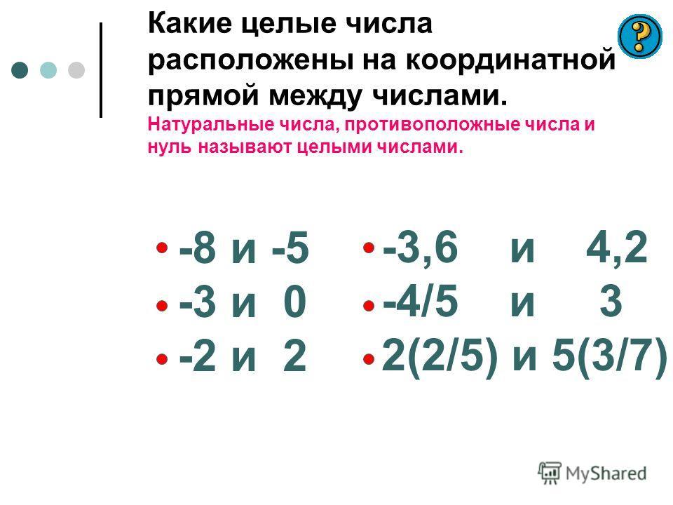 Какие целые числа расположены на координатной прямой между числами. Натуральные числа, противоположные числа и нуль называют целыми числами. -8 и -5 -3 и 0 -2 и 2 -3,6 и 4,2 -4/5 и 3 2(2/5) и 5(3/7)
