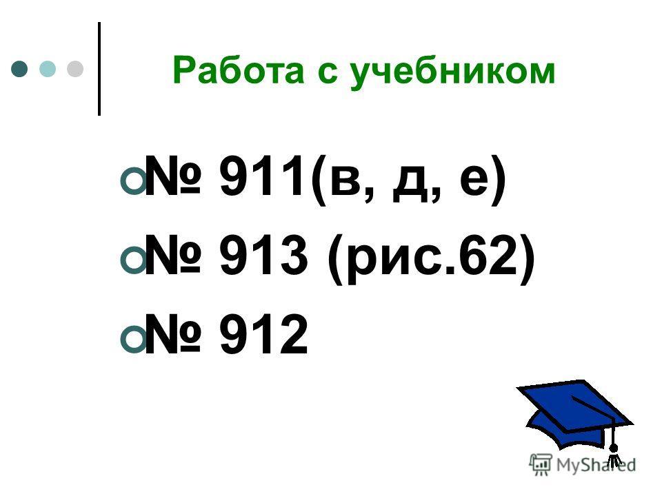 Работа с учебником 911(в, д, е) 913 (рис.62) 912