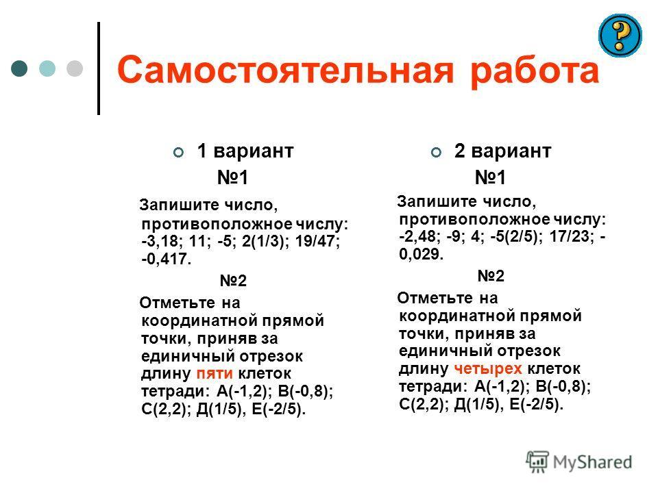Самостоятельная работа 1 вариант 1 Запишите число, противоположное числу: -3,18; 11; -5; 2(1/3); 19/47; -0,417. 2 Отметьте на координатной прямой точки, приняв за единичный отрезок длину пяти клеток тетради: А(-1,2); В(-0,8); С(2,2); Д(1/5), Е(-2/5).