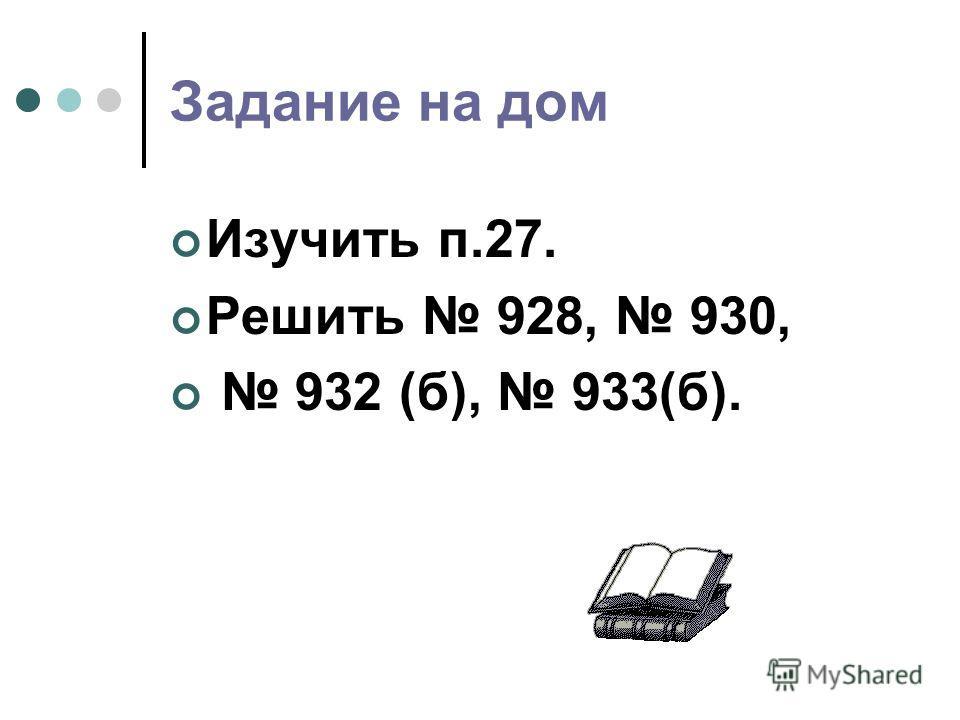 Задание на дом Изучить п.27. Решить 928, 930, 932 (б), 933(б).