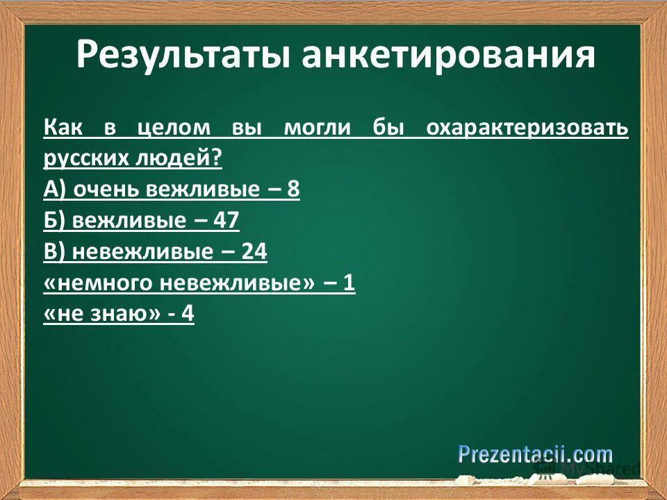 Результаты анкетирования Как в целом вы могли бы охарактеризовать русских людей? А) очень вежливые – 8 Б) вежливые – 47 В) невежливые – 24 «немного невежливые» – 1 «не знаю» - 4