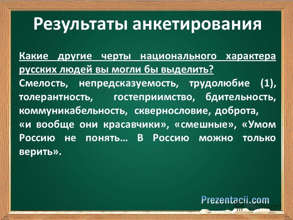 Результаты анкетирования Какие другие черты национального характера русских людей вы могли бы выделить? Смелость, непредсказуемость, трудолюбие (1), толерантность, гостеприимство, бдительность, коммуникабельность, сквернословие, доброта, «и вообще он