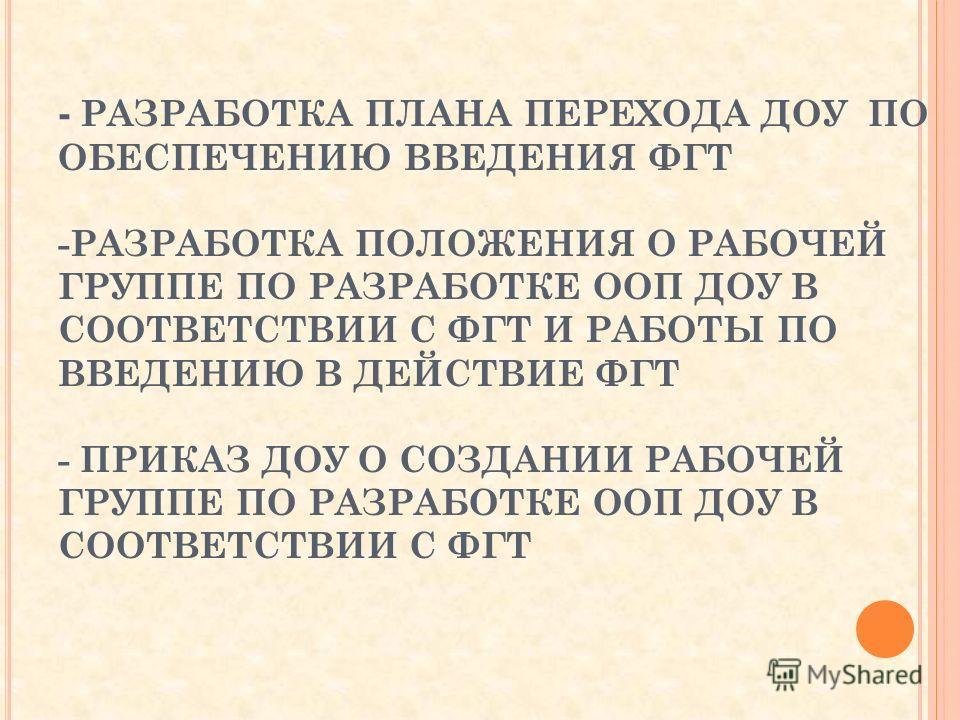 - РАЗРАБОТКА ПЛАНА ПЕРЕХОДА ДОУ ПО ОБЕСПЕЧЕНИЮ ВВЕДЕНИЯ ФГТ -РАЗРАБОТКА ПОЛОЖЕНИЯ О РАБОЧЕЙ ГРУППЕ ПО РАЗРАБОТКЕ ООП ДОУ В СООТВЕТСТВИИ С ФГТ И РАБОТЫ ПО ВВЕДЕНИЮ В ДЕЙСТВИЕ ФГТ - ПРИКАЗ ДОУ О СОЗДАНИИ РАБОЧЕЙ ГРУППЕ ПО РАЗРАБОТКЕ ООП ДОУ В СООТВЕТСТ
