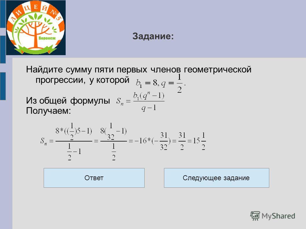 Задание: Найдите сумму пяти первых членов геометрической прогрессии, у которой Из общей формулы Получаем: ОтветСледующее задание