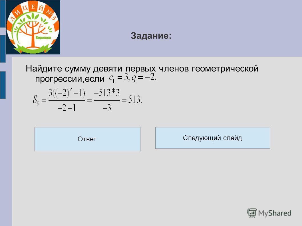 Задание: Найдите сумму девяти первых членов геометрической прогрессии,если Ответ Следующий слайд