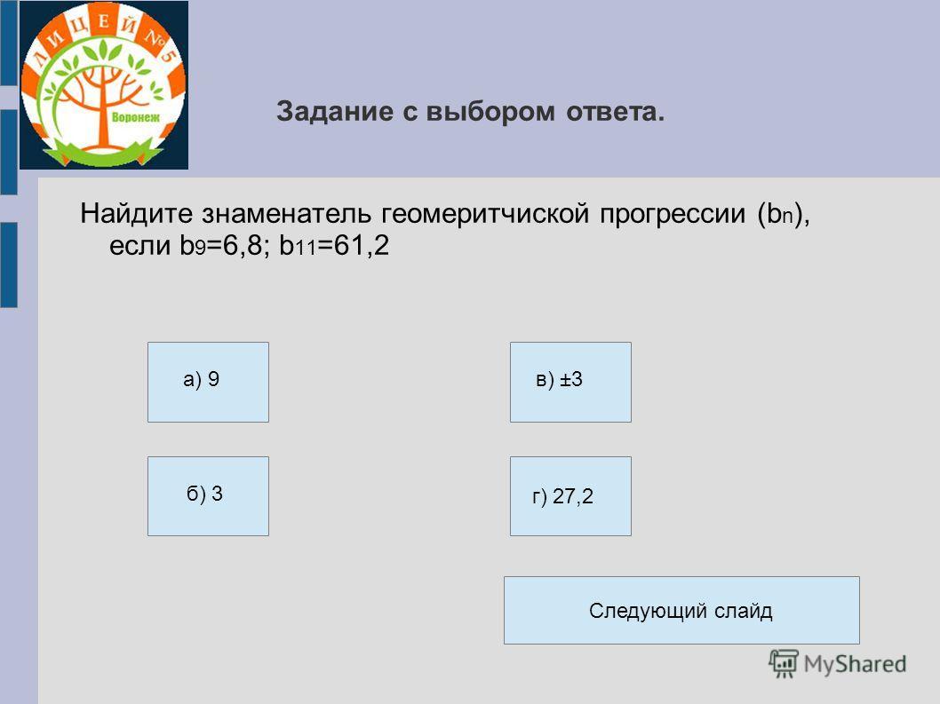 Задание с выбором ответа. Найдите знаменатель геомеритчиской прогрессии (b n ), если b 9 =6,8; b 11 =61,2 a) 9 б) 3 в) ±3 г) 27,2 Следующий слайд