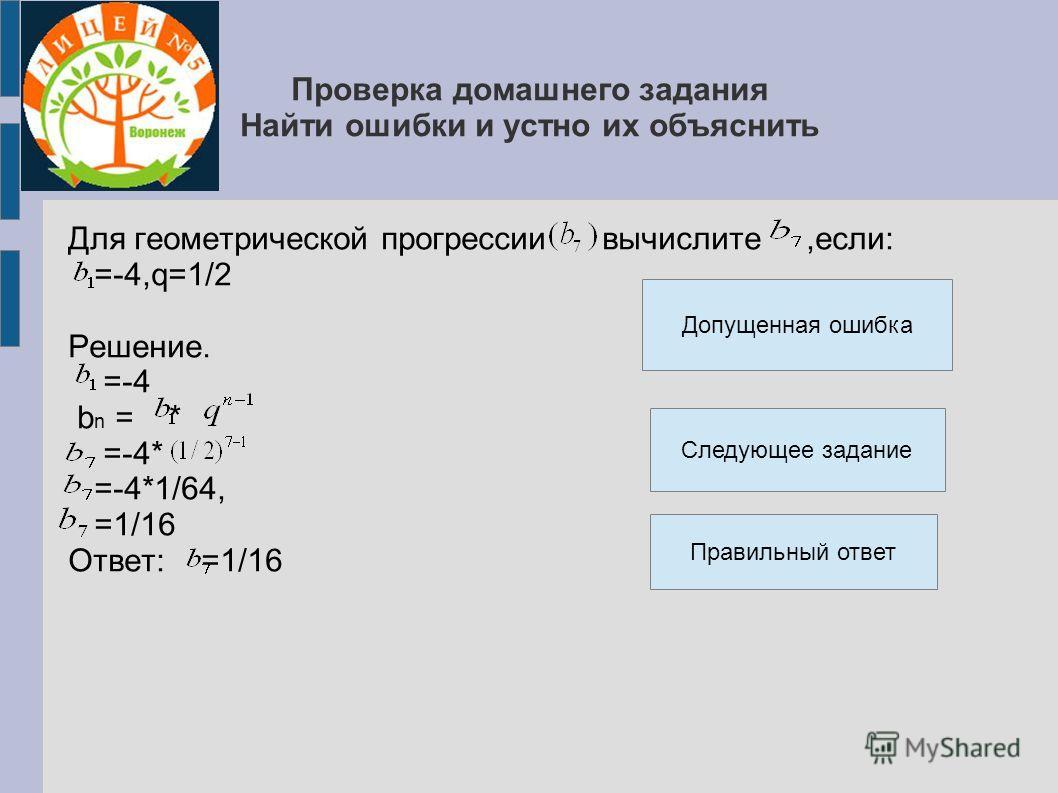 Проверка домашнего задания Найти ошибки и устно их объяснить Для геометрической прогрессии вычислите,если: =-4,q=1/2 Решение. =-4 b n = * =-4* =-4*1/64, =1/16 Ответ: =1/16 Правильный ответ Допущенная ошибка Следующее задание
