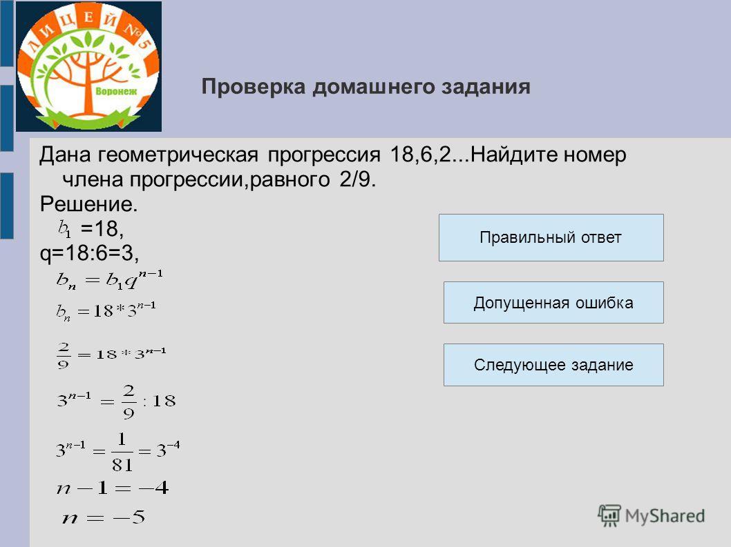 Проверка домашнего задания Дана геометрическая прогрессия 18,6,2...Найдите номер члена прогрессии,равного 2/9. Решение. =18, q=18:6=3, Правильный ответ Допущенная ошибка Следующее задание