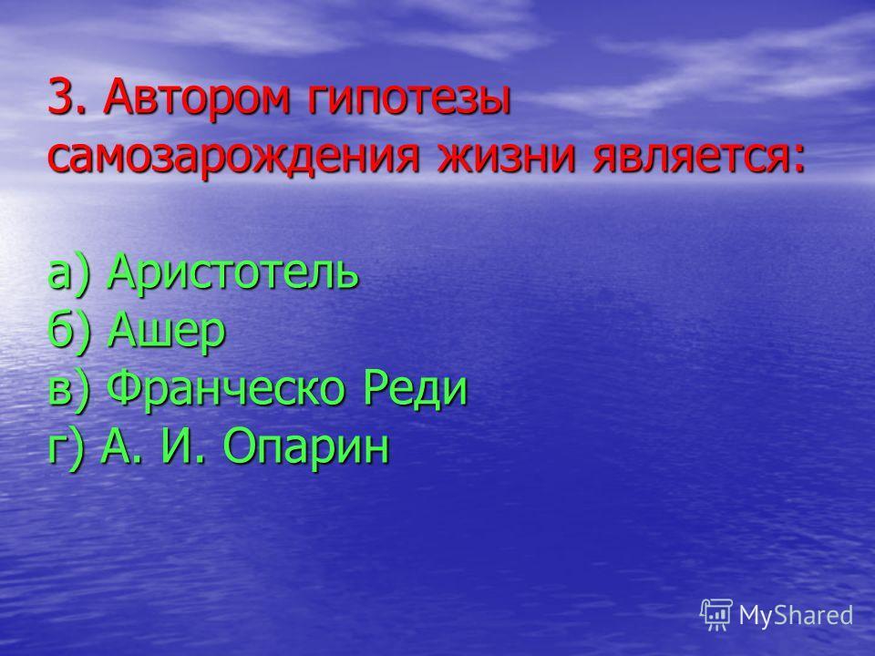 3. Автором гипотезы самозарождения жизни является: а) Аристотель б) Ашер в) Франческо Реди г) А. И. Опарин