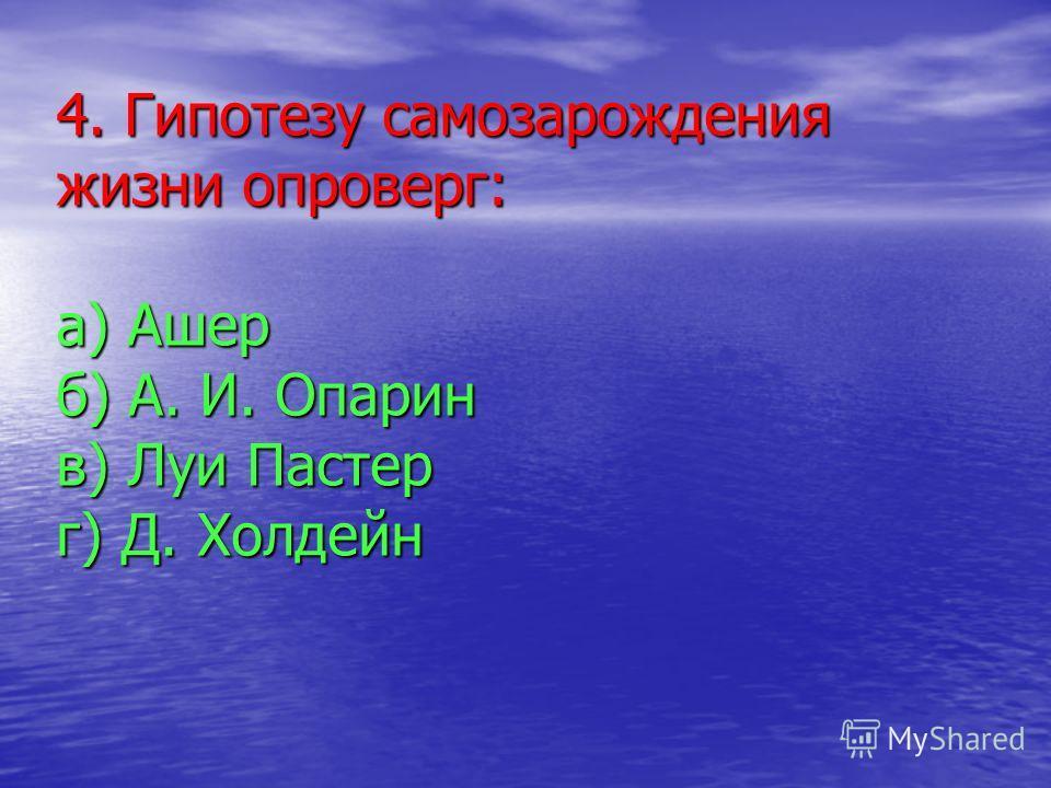 4. Гипотезу самозарождения жизни опроверг: а) Ашер б) А. И. Опарин в) Луи Пастер г) Д. Холдейн