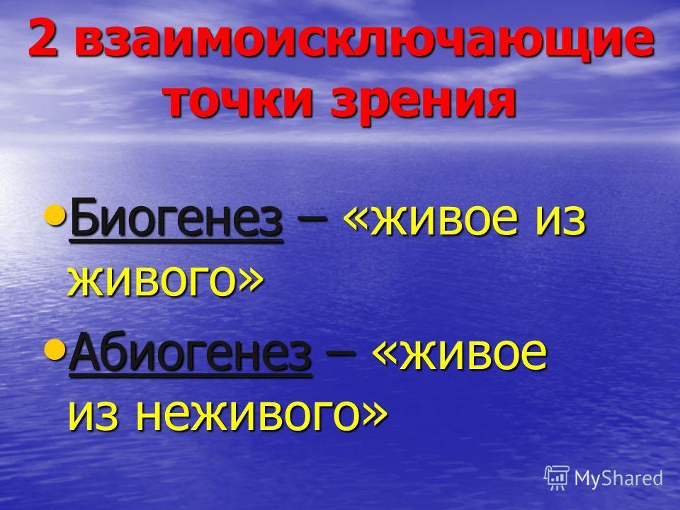 Биогенез – «живое из живого» Биогенез – «живое из живого» Абиогенез – «живое из неживого» Абиогенез – «живое из неживого» 2 взаимоисключающие точки зрения