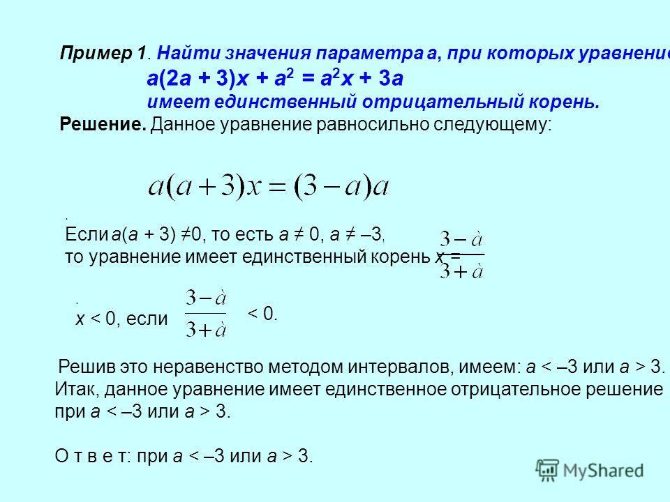 Пример 1. Найти значения параметра а, при которых уравнение а(2а + 3)х + а 2 = а 2 х + 3а имеет единственный отрицательный корень. Решение. Данное уравнение равносильно следующему:. Если а(а + 3) 0, то есть а 0, а –3, то уравнение имеет единственный