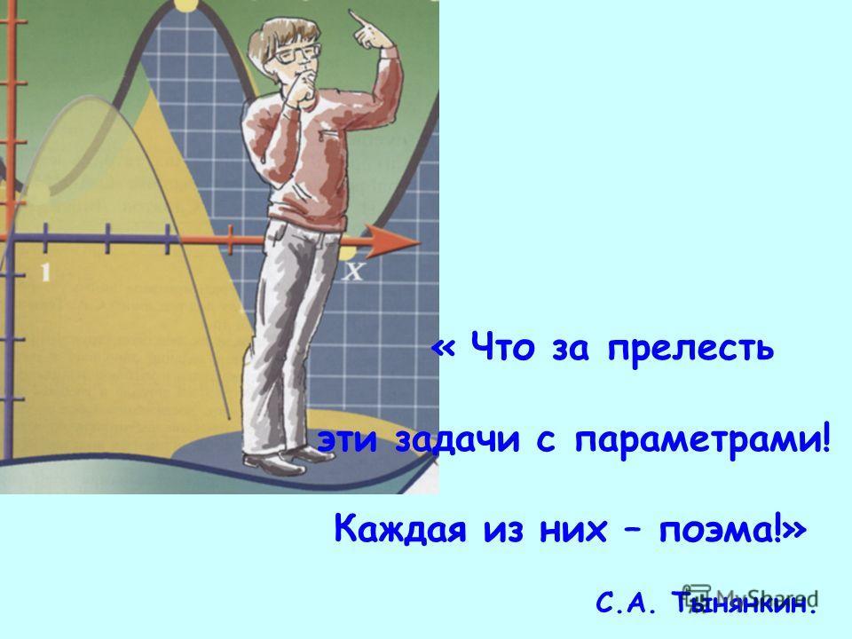« Что за прелесть эти задачи с параметрами! Каждая из них – поэма!» С.А. Тынянкин.