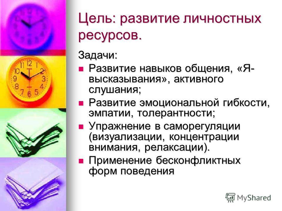 Цель: развитие личностных ресурсов. Задачи: Развитие навыков общения, «Я- высказывания», активного слушания; Развитие навыков общения, «Я- высказывания», активного слушания; Развитие эмоциональной гибкости, эмпатии, толерантности; Развитие эмоциональ