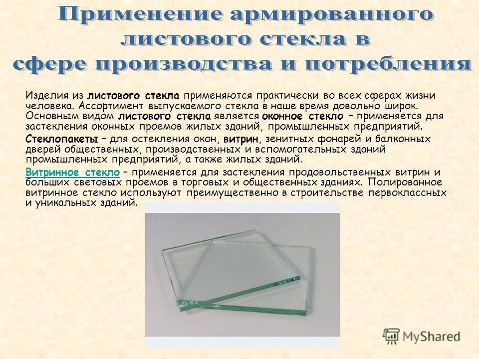 Изделия из листового стекла применяются практически во всех сферах жизни человека. Ассортимент выпускаемого стекла в наше время довольно широк. Основным видом листового стекла является оконное стекло – применяется для застекления оконных проемов жилы