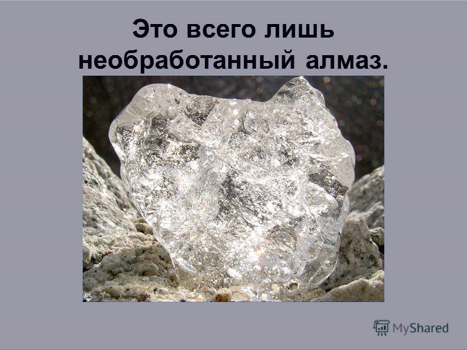 Это всего лишь необработанный алмаз.