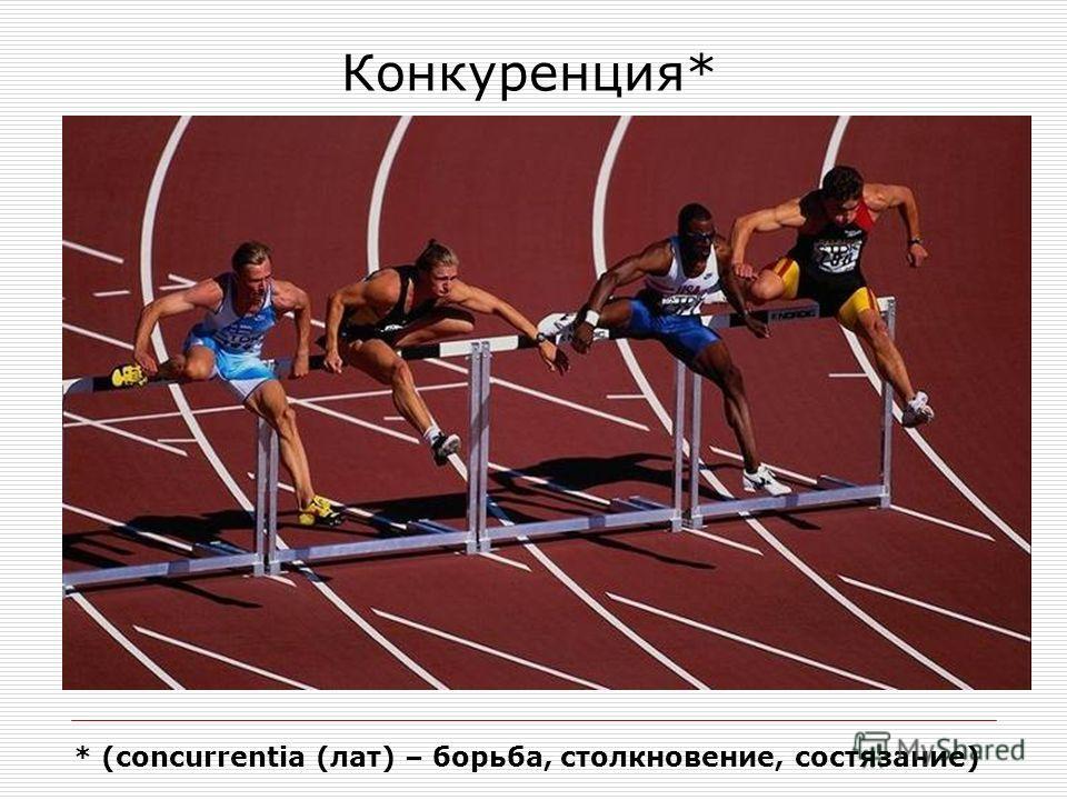 Конкуренция* * (concurrentia (лат) – борьба, столкновение, состязание)