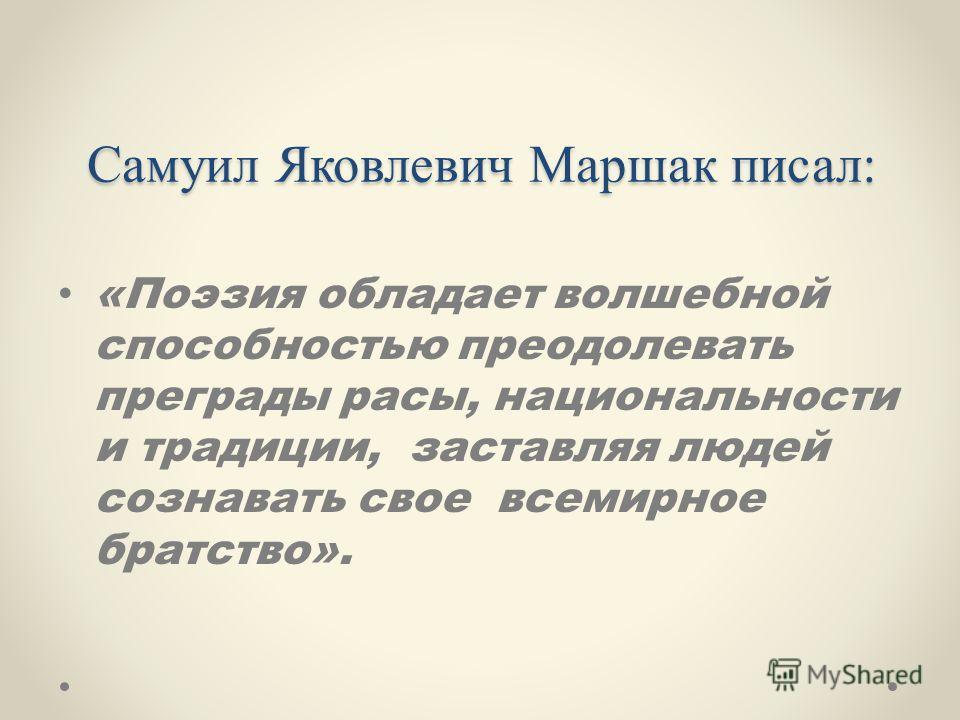 Самуил Яковлевич Маршак писал: «Поэзия обладает волшебной способностью преодолевать преграды расы, национальности и традиции, заставляя людей сознавать свое всемирное братство».