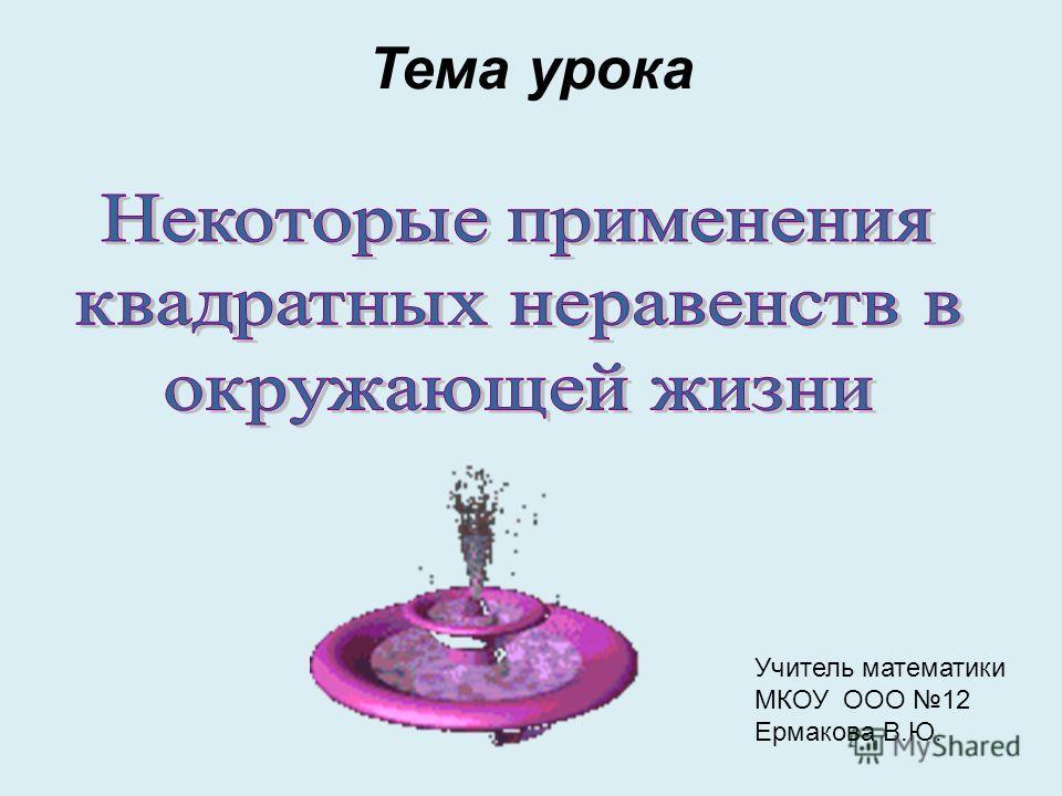 Тема урока Учитель математики МКОУ ООО 12 Ермакова В.Ю.