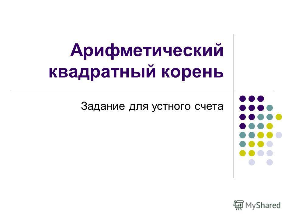 Тема урока: «Арифметический квадратный корень» Цель урока: повторение, обобщение и систематизация знаний, умений и навыков по изученной теме.