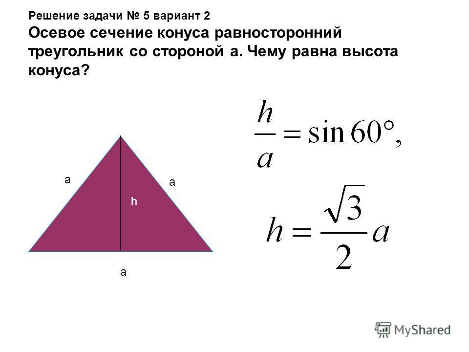 Решение задачи 5 вариант 1 Осевое сечение конуса прямоугольный треугольник с катетом а. Чему равна высота конуса? a a h h h + h = а 222 2h = а 2 2