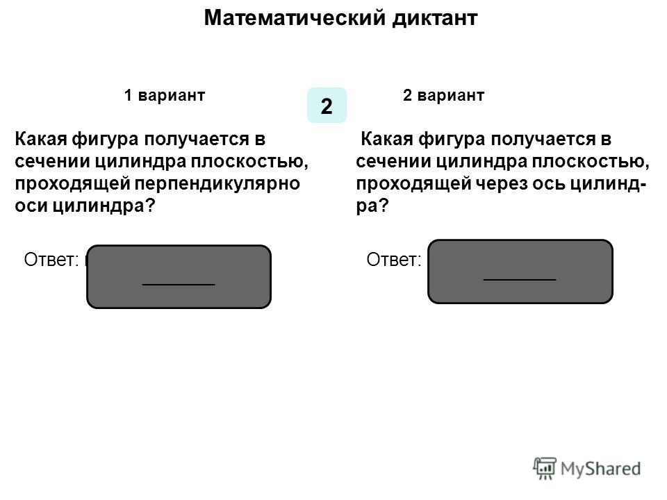 Математический диктант 1 1 вариант2 вариант Какая фигура получается в сечении конуса плоскостью, проходящей через ось конуса? Какая фигура получается в сечении конуса плоскостью, проходящей перпендикулярно оси конуса? Ответ: равнобедренный треугольни